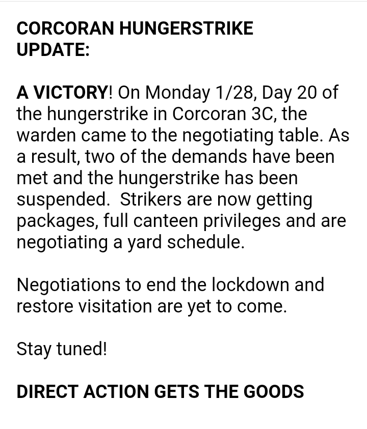 CORCORAN HUNGERSTRIKE  UPDATE:   A VICTORY! On Monday 1/28, Day 20 of the hungerstrike in Corcoran 3C, the warden came to the negotiating table. As a result, two of the demands have been met and the hungerstrike has been suspended.